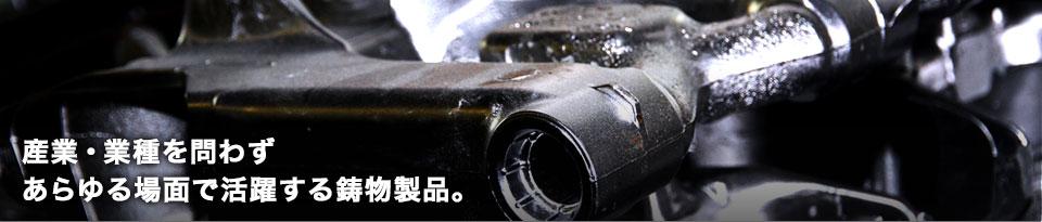 産業・業種を問わずあらゆる場面で活躍する鋳物製品。